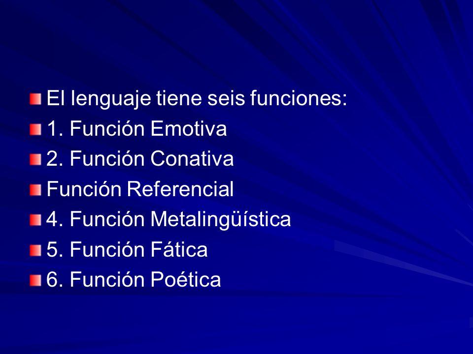 El lenguaje tiene seis funciones: 1. Función Emotiva 2. Función Conativa Función Referencial 4. Función Metalingüística 5. Función Fática 6. Función P