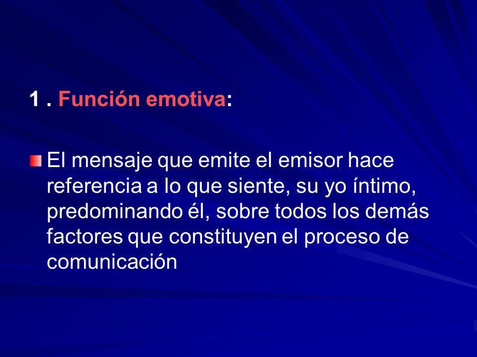 1. Función emotiva: El mensaje que emite el emisor hace referencia a lo que siente, su yo íntimo, predominando él, sobre todos los demás factores que