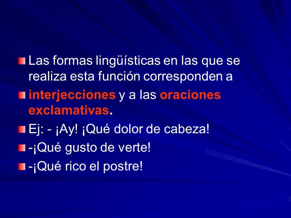 Las formas lingüísticas en las que se realiza esta función corresponden a interjecciones y a las oraciones exclamativas. Ej: - ¡Ay! ¡Qué dolor de cabe