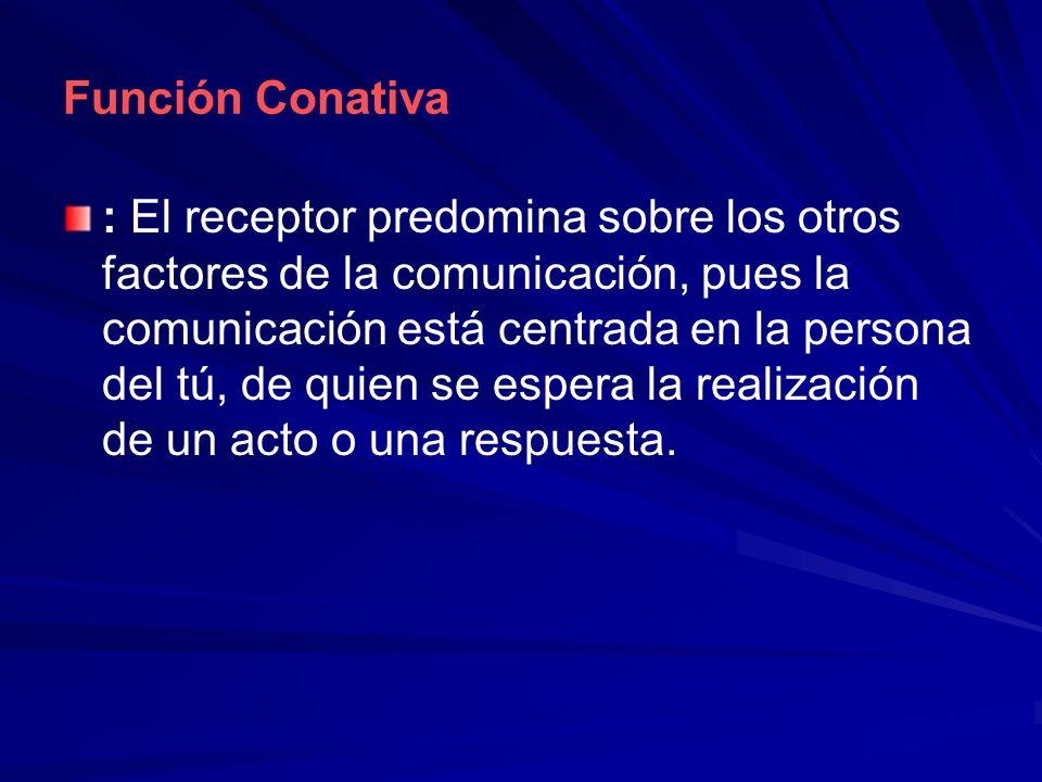 Función Conativa : El receptor predomina sobre los otros factores de la comunicación, pues la comunicación está centrada en la persona del tú, de quie