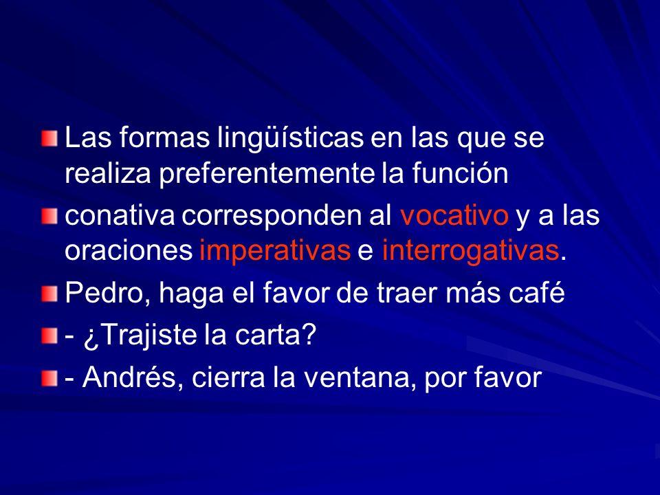Las formas lingüísticas en las que se realiza preferentemente la función conativa corresponden al vocativo y a las oraciones imperativas e interrogati