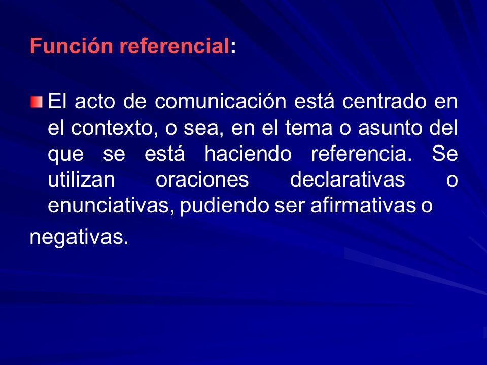 Función referencial: El acto de comunicación está centrado en el contexto, o sea, en el tema o asunto del que se está haciendo referencia. Se utilizan
