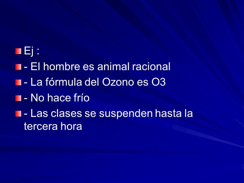 Ej : - El hombre es animal racional - La fórmula del Ozono es O3 - No hace frío - Las clases se suspenden hasta la tercera hora