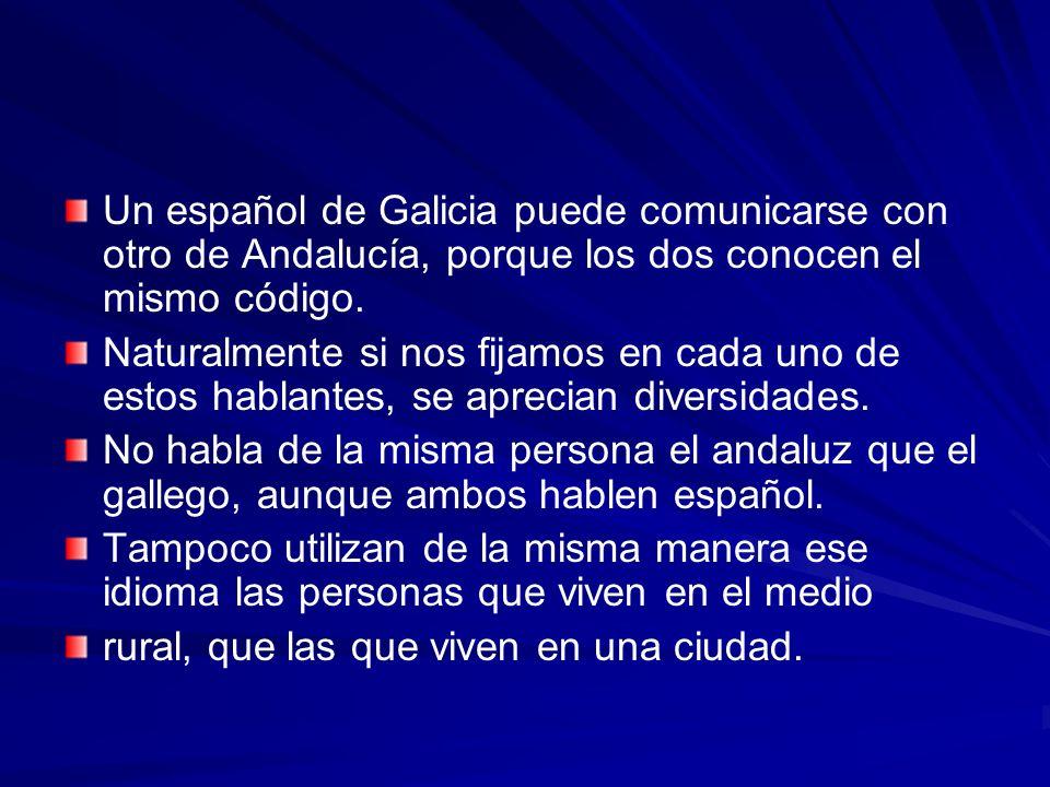 Un español de Galicia puede comunicarse con otro de Andalucía, porque los dos conocen el mismo código. Naturalmente si nos fijamos en cada uno de esto