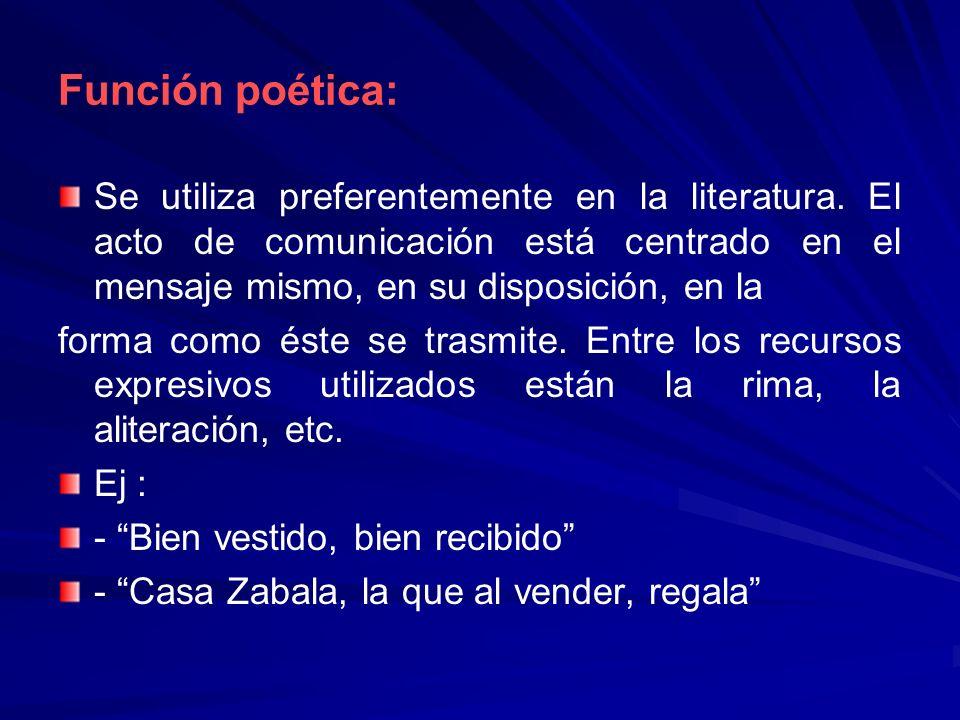 Función poética: Se utiliza preferentemente en la literatura. El acto de comunicación está centrado en el mensaje mismo, en su disposición, en la form