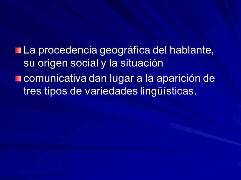 La procedencia geográfica del hablante, su origen social y la situación comunicativa dan lugar a la aparición de tres tipos de variedades lingüísticas