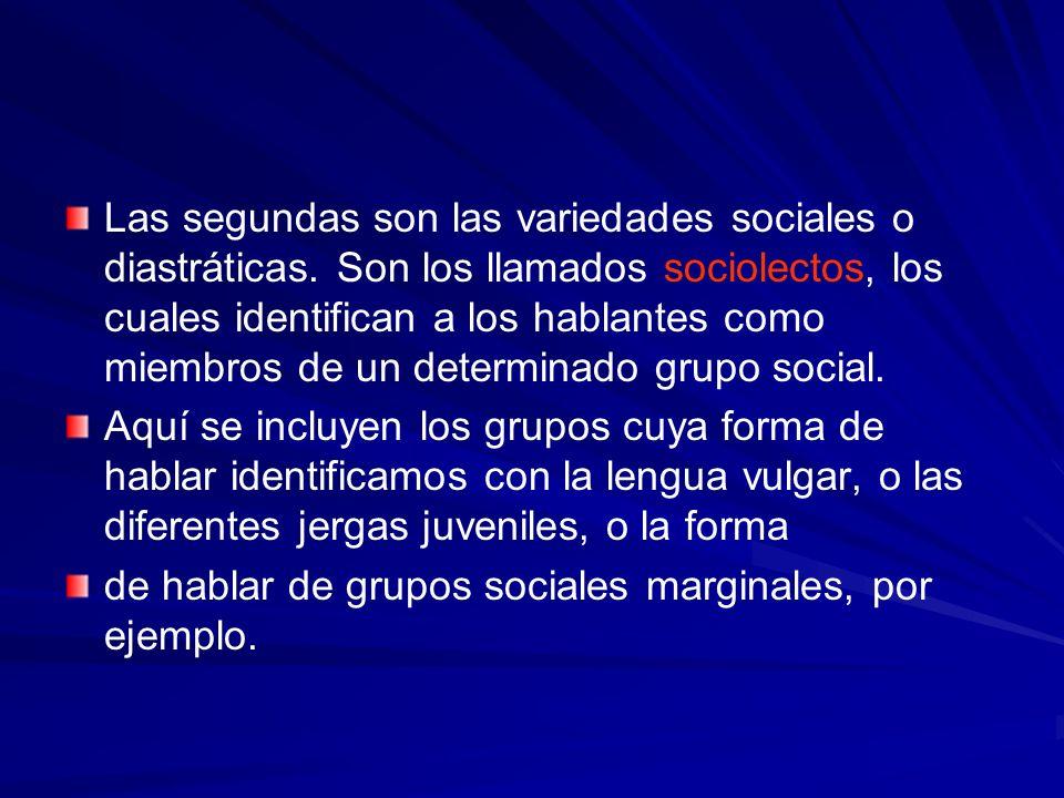Las segundas son las variedades sociales o diastráticas. Son los llamados sociolectos, los cuales identifican a los hablantes como miembros de un dete