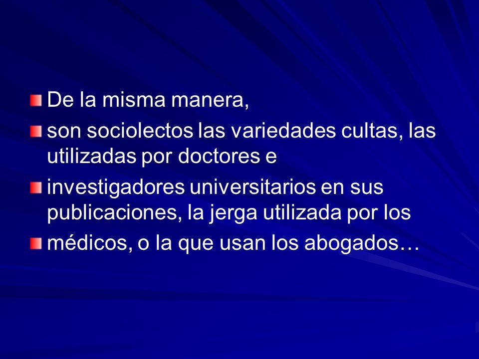 De la misma manera, son sociolectos las variedades cultas, las utilizadas por doctores e investigadores universitarios en sus publicaciones, la jerga