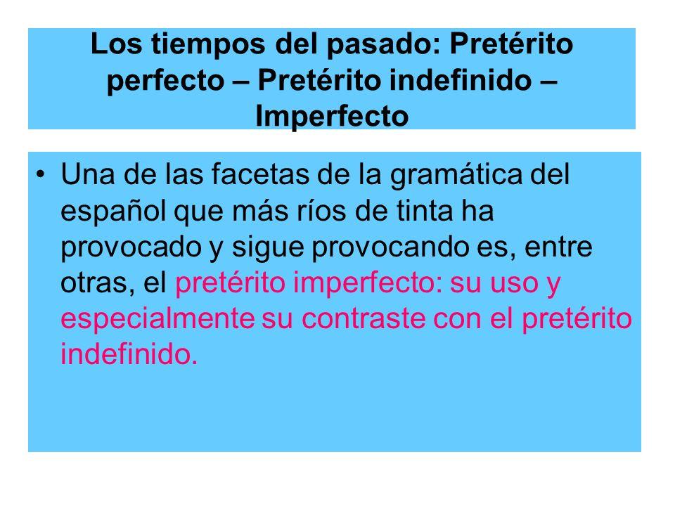 Los tiempos del pasado: Pretérito perfecto – Pretérito indefinido – Imperfecto Una de las facetas de la gramática del español que más ríos de tinta ha
