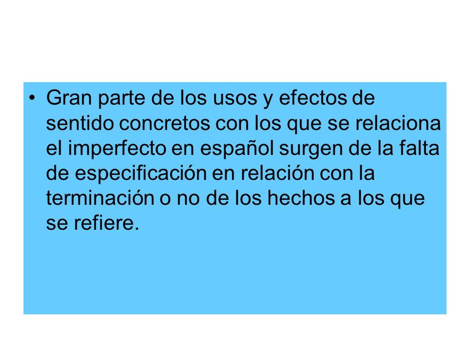 Gran parte de los usos y efectos de sentido concretos con los que se relaciona el imperfecto en español surgen de la falta de especificación en relaci