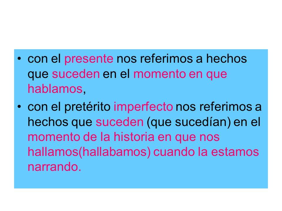 con el presente nos referimos a hechos que suceden en el momento en que hablamos, con el pretérito imperfecto nos referimos a hechos que suceden (que