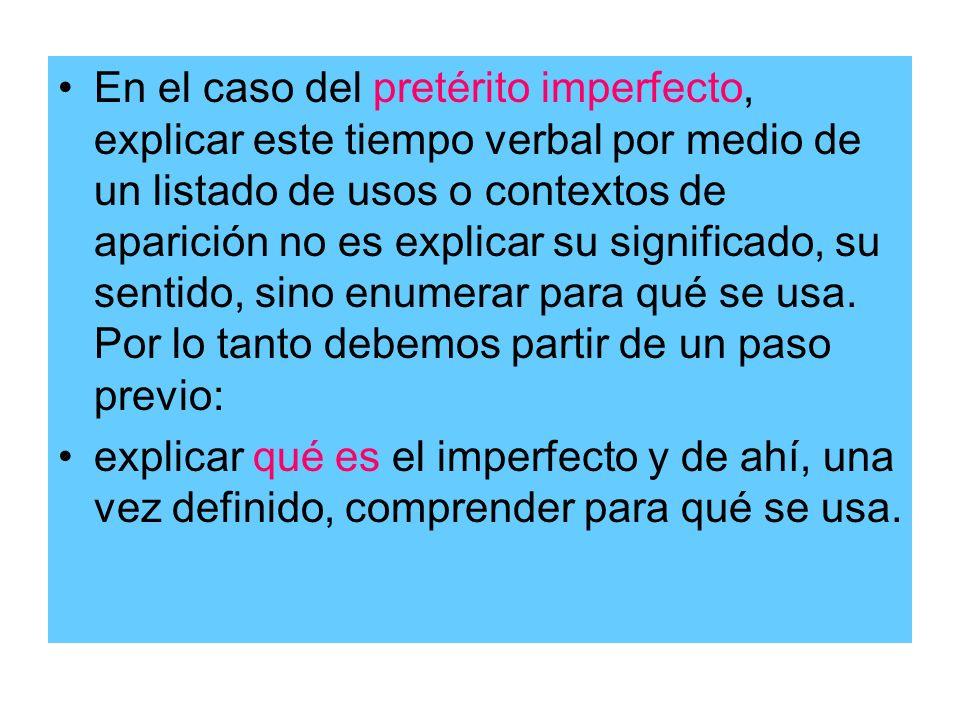 En el caso del pretérito imperfecto, explicar este tiempo verbal por medio de un listado de usos o contextos de aparición no es explicar su significad