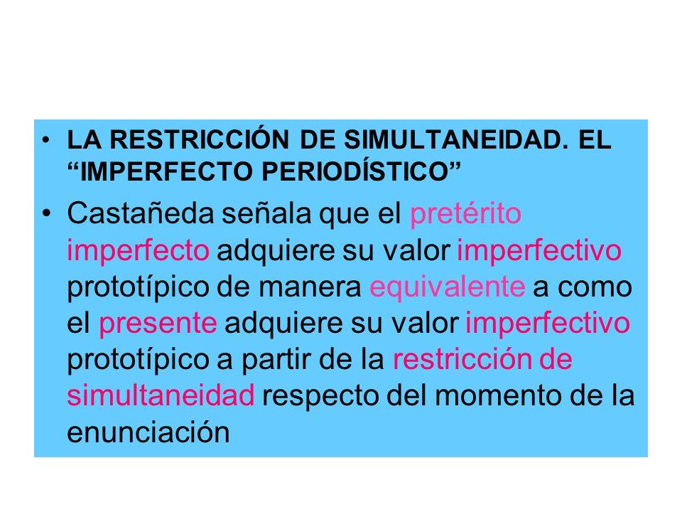 LA RESTRICCIÓN DE SIMULTANEIDAD. EL IMPERFECTO PERIODÍSTICO Castañeda señala que el pretérito imperfecto adquiere su valor imperfectivo prototípico de