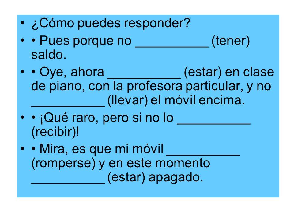 ¿Cómo puedes responder? Pues porque no __________ (tener) saldo. Oye, ahora __________ (estar) en clase de piano, con la profesora particular, y no __