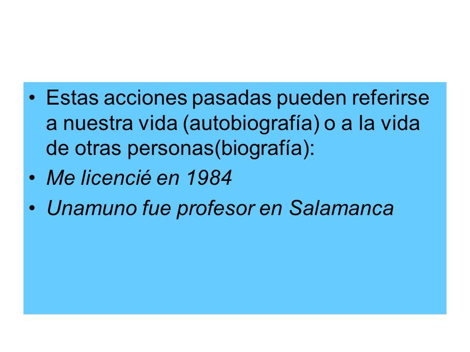 Estas acciones pasadas pueden referirse a nuestra vida (autobiografía) o a la vida de otras personas(biografía): Me licencié en 1984 Unamuno fue profe