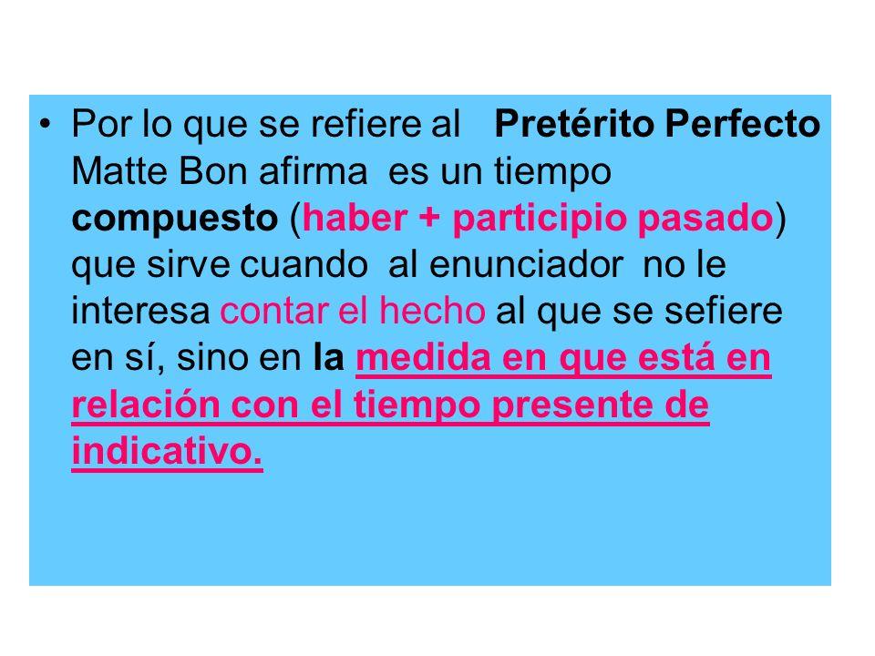 Por lo que se refiere al Pretérito Perfecto Matte Bon afirma es un tiempo compuesto (haber + participio pasado) que sirve cuando al enunciador no le i