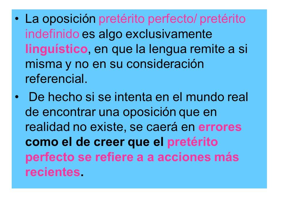 La oposición pretérito perfecto/ pretérito indefinido es algo exclusivamente linguístico, en que la lengua remite a si misma y no en su consideración