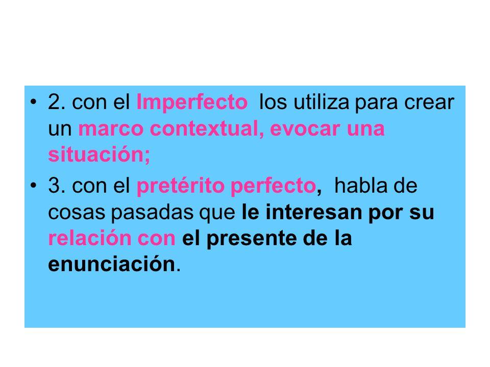 2. con el Imperfecto los utiliza para crear un marco contextual, evocar una situación; 3. con el pretérito perfecto, habla de cosas pasadas que le int