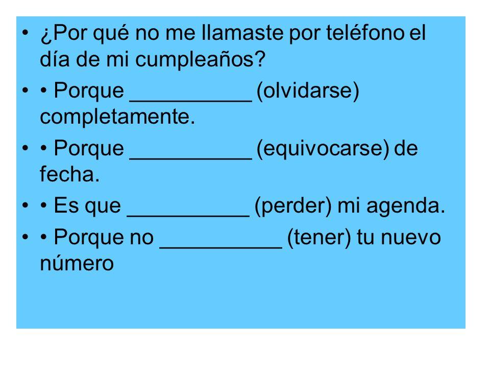 ¿Por qué no me llamaste por teléfono el día de mi cumpleaños? Porque __________ (olvidarse) completamente. Porque __________ (equivocarse) de fecha. E