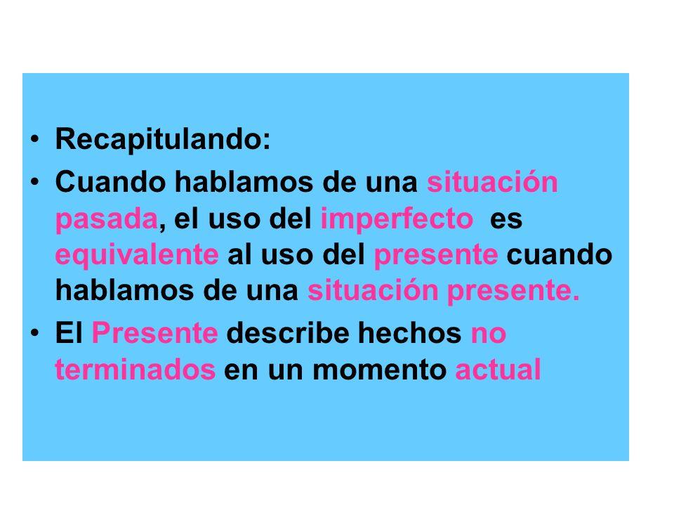 Recapitulando: Cuando hablamos de una situación pasada, el uso del imperfecto es equivalente al uso del presente cuando hablamos de una situación pres