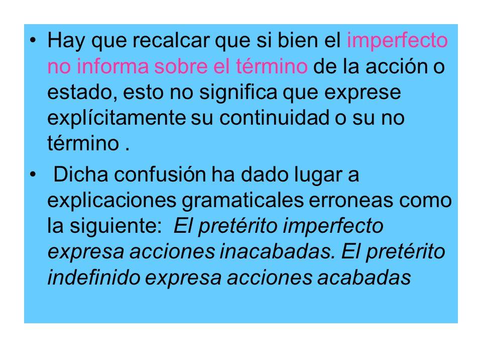Hay que recalcar que si bien el imperfecto no informa sobre el término de la acción o estado, esto no significa que exprese explícitamente su continui