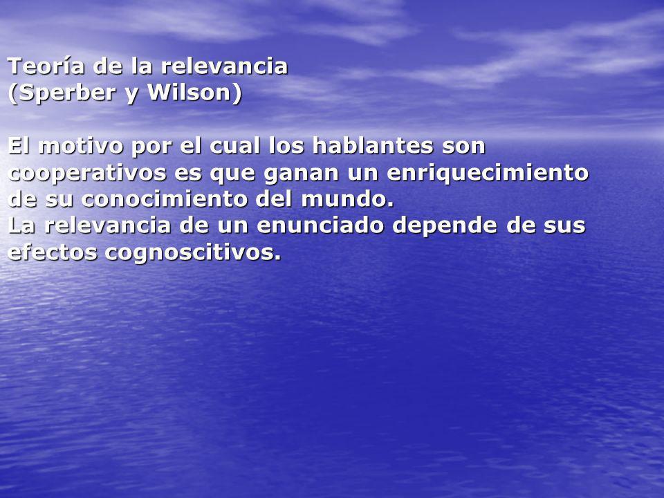 Teoría de la relevancia (Sperber y Wilson) El motivo por el cual los hablantes son cooperativos es que ganan un enriquecimiento de su conocimiento del