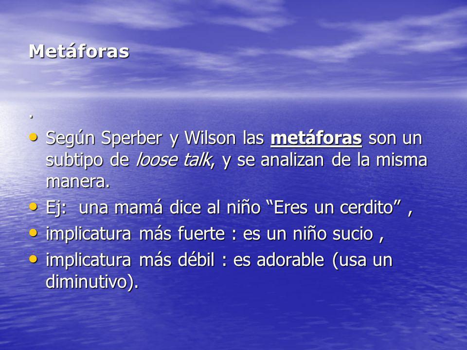Metáforas. Según Sperber y Wilson las metáforas son un subtipo de loose talk, y se analizan de la misma manera. Según Sperber y Wilson las metáforas s