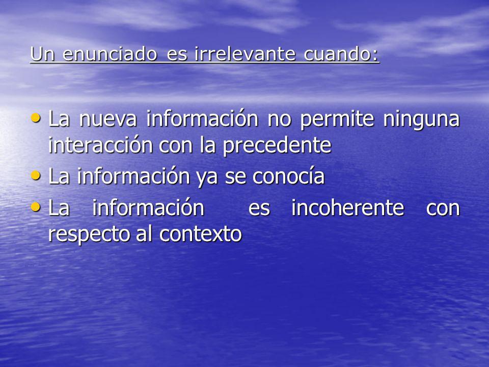 Un enunciado es irrelevante cuando: La nueva información no permite ninguna interacción con la precedente La nueva información no permite ninguna inte