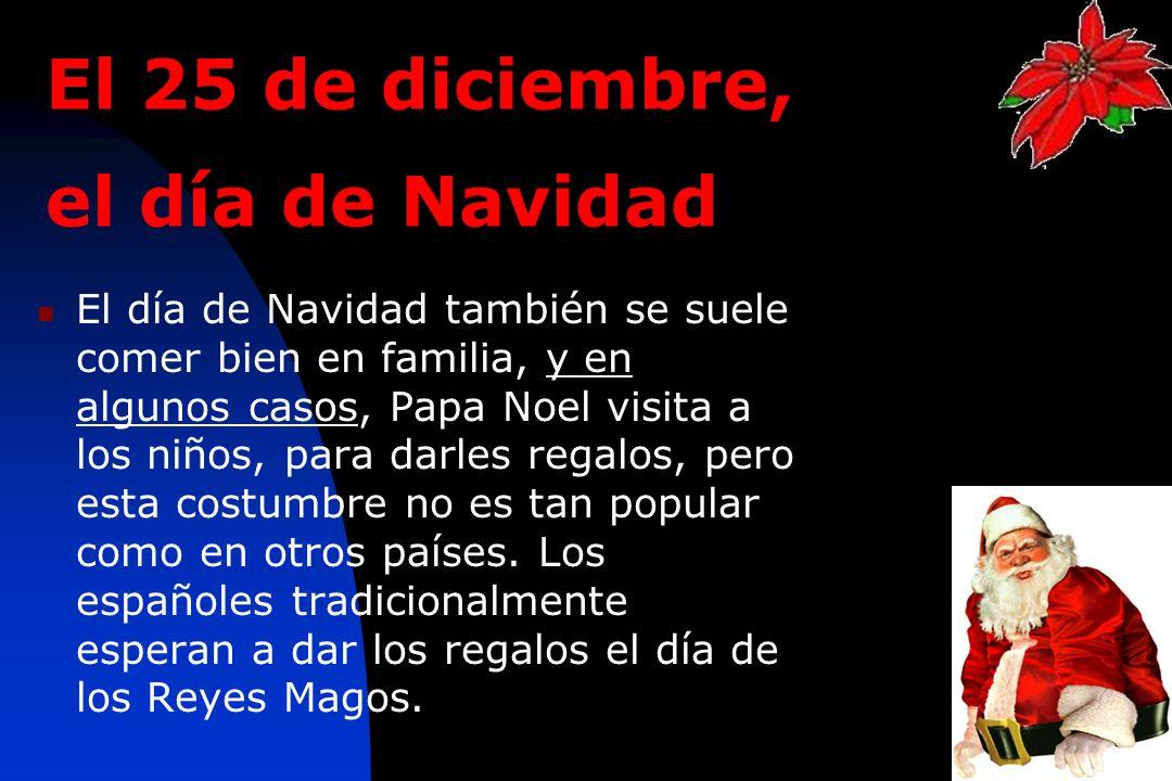 8 El 25 de diciembre, el día de Navidad El día de Navidad también se suele comer bien en familia, y en algunos casos, Papa Noel visita a los niños, pa