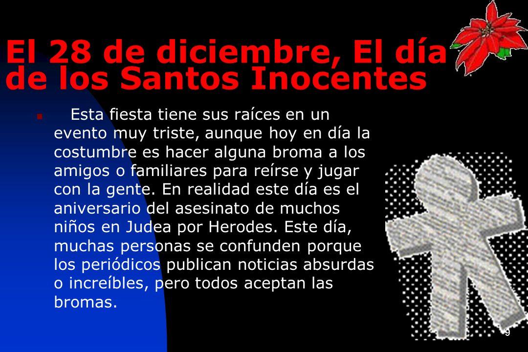 9 El 28 de diciembre, El día de los Santos Inocentes Esta fiesta tiene sus raíces en un evento muy triste, aunque hoy en día la costumbre es hacer alg