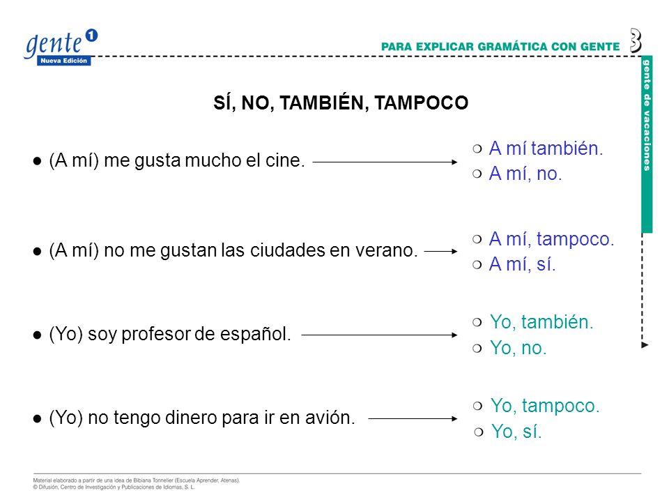 SÍ, NO, TAMBIÉN, TAMPOCO (A mí) me gusta mucho el cine. (A mí) no me gustan las ciudades en verano. (Yo) soy profesor de español. (Yo) no tengo dinero