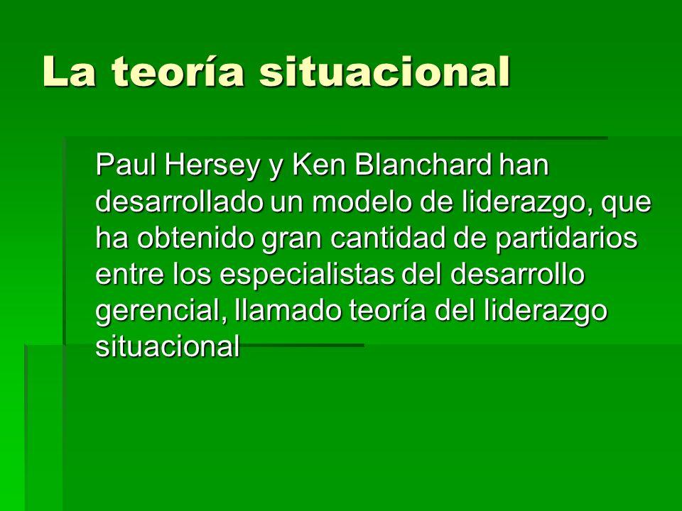 La teoría situacional Paul Hersey y Ken Blanchard han desarrollado un modelo de liderazgo, que ha obtenido gran cantidad de partidarios entre los espe
