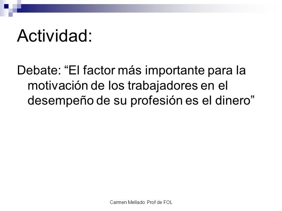 Carmen Mellado. Prof de FOL Actividad: Debate: El factor más importante para la motivación de los trabajadores en el desempeño de su profesión es el d