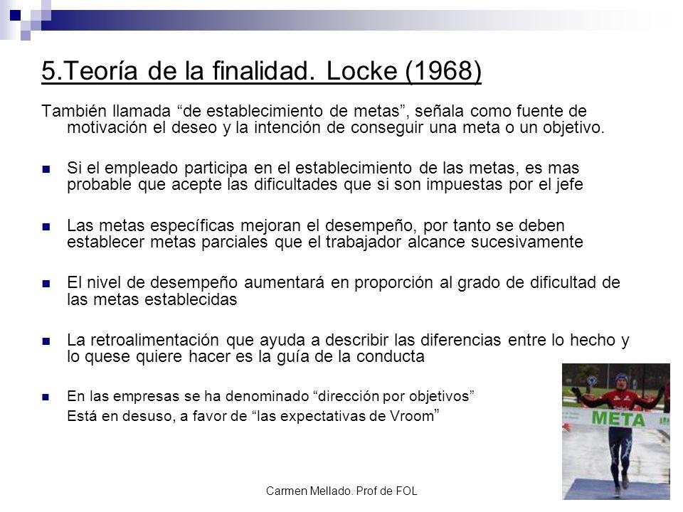 Carmen Mellado. Prof de FOL 5.Teoría de la finalidad. Locke (1968) También llamada de establecimiento de metas, señala como fuente de motivación el de