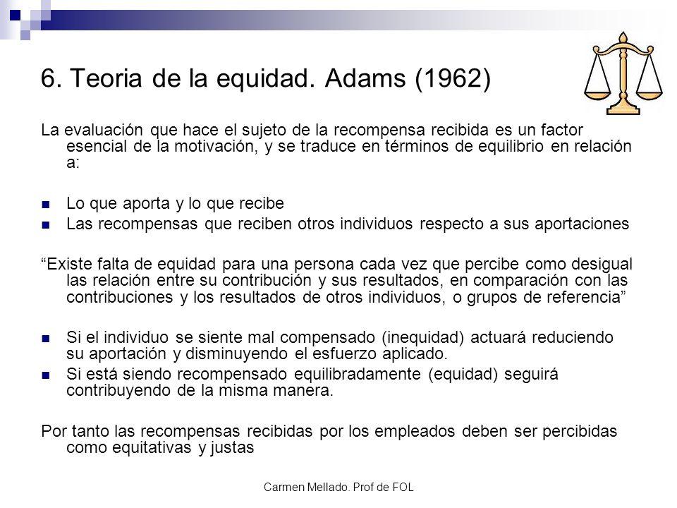 Carmen Mellado. Prof de FOL 6. Teoria de la equidad. Adams (1962) La evaluación que hace el sujeto de la recompensa recibida es un factor esencial de