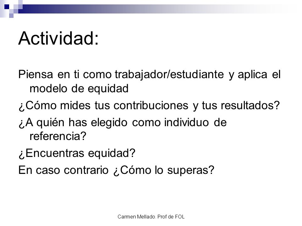 Carmen Mellado. Prof de FOL Actividad: Piensa en ti como trabajador/estudiante y aplica el modelo de equidad ¿Cómo mides tus contribuciones y tus resu