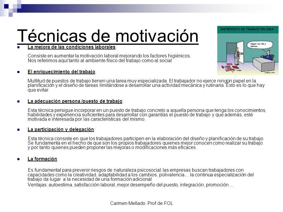 Carmen Mellado. Prof de FOL Técnicas de motivación La mejora de las condiciones laborales: Consiste en aumentar la motivación laboral mejorando los fa
