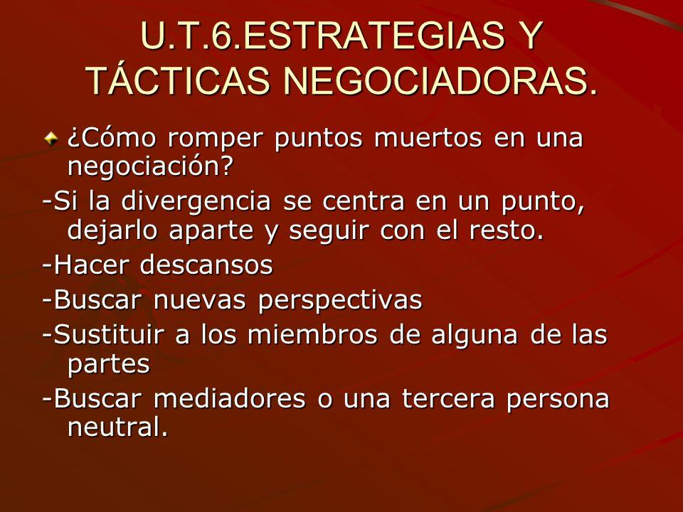 U.T.6.ESTRATEGIAS Y TÁCTICAS NEGOCIADORAS. ¿Cómo romper puntos muertos en una negociación? -Si la divergencia se centra en un punto, dejarlo aparte y