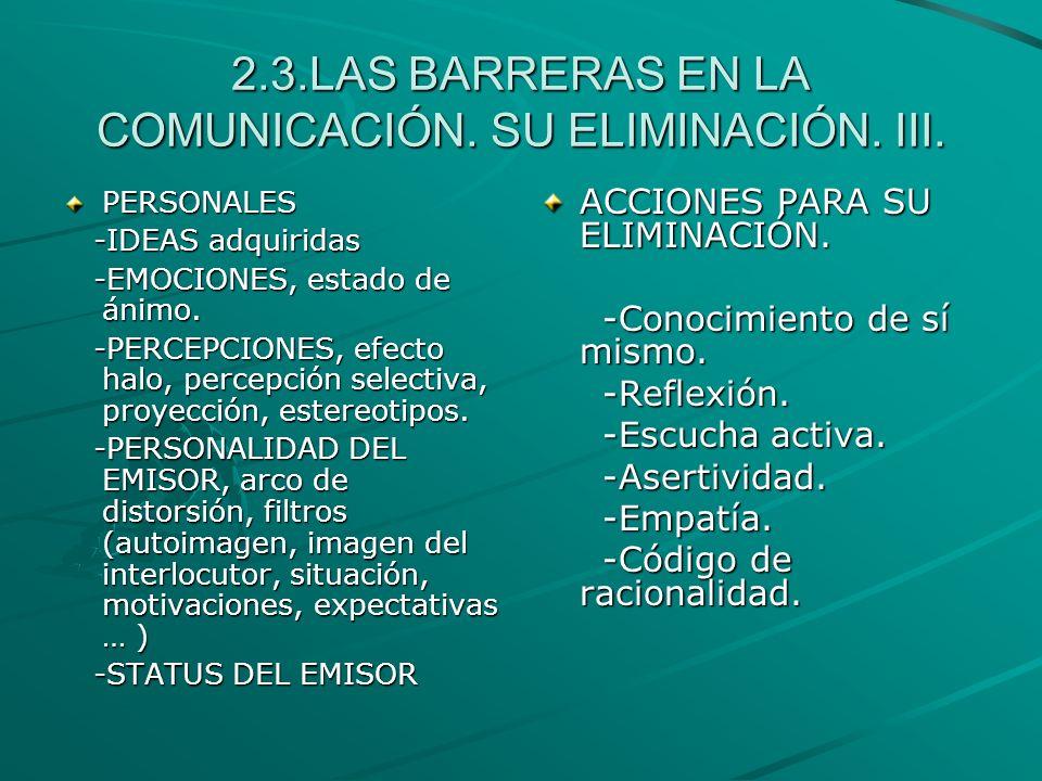 2.3.LAS BARRERAS EN LA COMUNICACIÓN. SU ELIMINACIÓN. III. PERSONALES -IDEAS adquiridas -IDEAS adquiridas -EMOCIONES, estado de ánimo. -EMOCIONES, esta