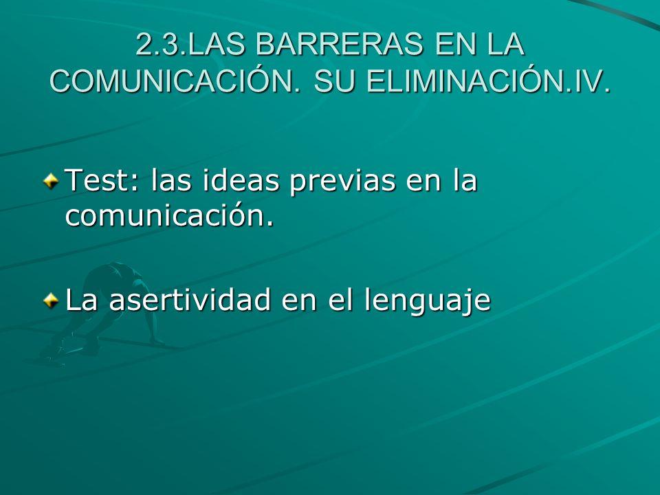 2.3.LAS BARRERAS EN LA COMUNICACIÓN. SU ELIMINACIÓN.IV. Test: las ideas previas en la comunicación. La asertividad en el lenguaje