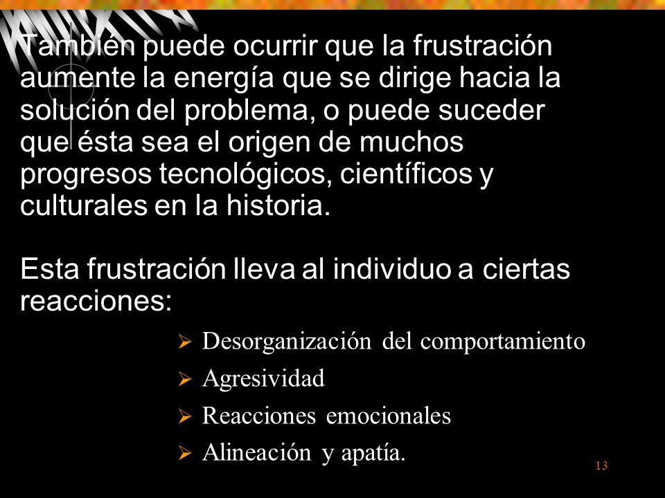 13 También puede ocurrir que la frustración aumente la energía que se dirige hacia la solución del problema, o puede suceder que ésta sea el origen de muchos progresos tecnológicos, científicos y culturales en la historia.
