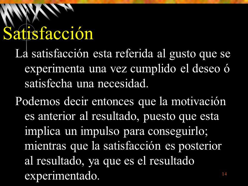 14 Satisfacción La satisfacción esta referida al gusto que se experimenta una vez cumplido el deseo ó satisfecha una necesidad.