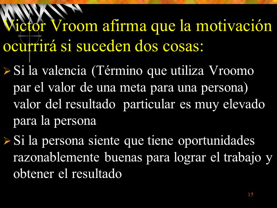 15 Victor Vroom afirma que la motivación ocurrirá si suceden dos cosas: Si la valencia (Término que utiliza Vroomo par el valor de una meta para una persona) valor del resultado particular es muy elevado para la persona Si la persona siente que tiene oportunidades razonablemente buenas para lograr el trabajo y obtener el resultado