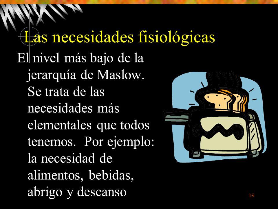 19 Las necesidades fisiológicas El nivel más bajo de la jerarquía de Maslow.