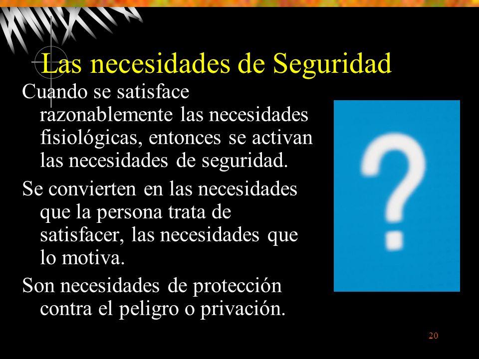 20 Las necesidades de Seguridad Cuando se satisface razonablemente las necesidades fisiológicas, entonces se activan las necesidades de seguridad.