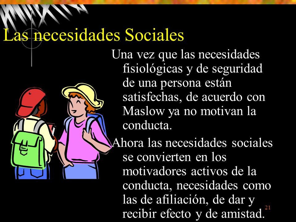 21 Las necesidades Sociales Una vez que las necesidades fisiológicas y de seguridad de una persona están satisfechas, de acuerdo con Maslow ya no motivan la conducta.