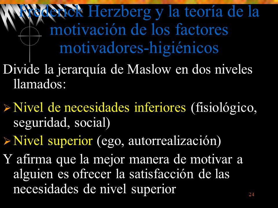 24 Frederick Herzberg y la teoría de la motivación de los factores motivadores-higiénicos Divide la jerarquía de Maslow en dos niveles llamados: Nivel de necesidades inferiores (fisiológico, seguridad, social) Nivel superior (ego, autorrealización) Y afirma que la mejor manera de motivar a alguien es ofrecer la satisfacción de las necesidades de nivel superior