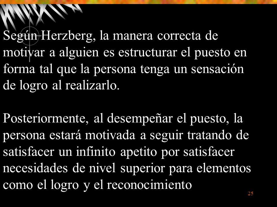 25 Según Herzberg, la manera correcta de motivar a alguien es estructurar el puesto en forma tal que la persona tenga un sensación de logro al realizarlo.