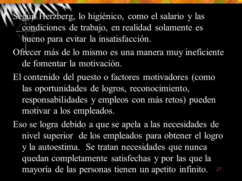 27 Según Herzberg, lo higiénico, como el salario y las condiciones de trabajo, en realidad solamente es bueno para evitar la insatisfacción.