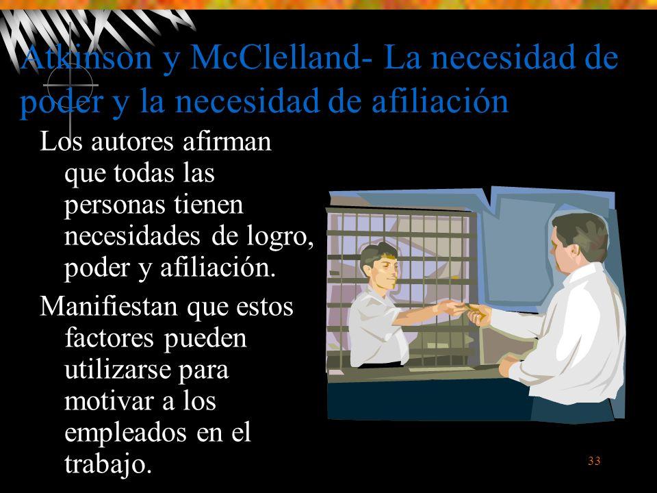 33 Atkinson y McClelland- La necesidad de poder y la necesidad de afiliación Los autores afirman que todas las personas tienen necesidades de logro, poder y afiliación.